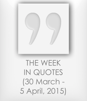 The Week in Quotes (30 March - 5 April 2015)